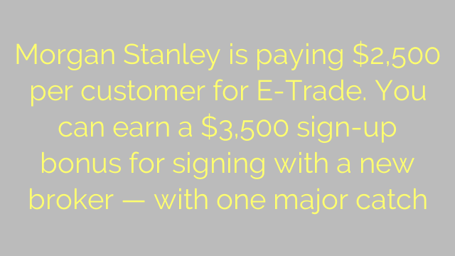 Morgan Stanley is paying $2,500 per customer for E-Trade. You can earn a $3,500 sign-up bonus for signing with a new broker — with one major catch