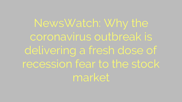 NewsWatch: Why the coronavirus outbreak is delivering a fresh dose of recession fear to the stock market