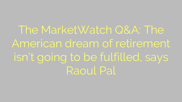 The MarketWatch Q&A: The American dream of retirement isn't going to be fulfilled, says Raoul Pal