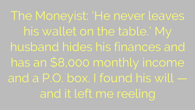 The Moneyist: 'He never leaves his wallet on the table.' My husband hides his finances and has an $8,000 monthly income and a P.O. box. I found his will — and it left me reeling