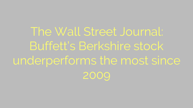 The Wall Street Journal: Buffett's Berkshire stock underperforms the most since 2009