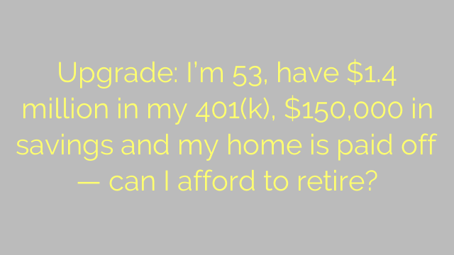 Upgrade: I'm 53, have $1.4 million in my 401(k), $150,000 in savings and my home is paid off — can I afford to retire?