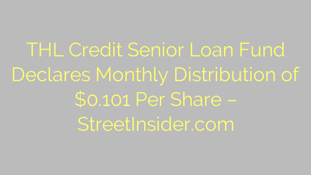 THL Credit Senior Loan Fund Declares Monthly Distribution of $0.101 Per Share – StreetInsider.com