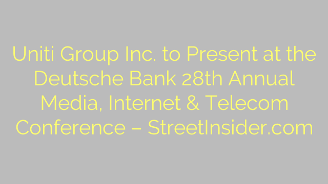Uniti Group Inc. to Present at the Deutsche Bank 28th Annual Media, Internet & Telecom Conference – StreetInsider.com