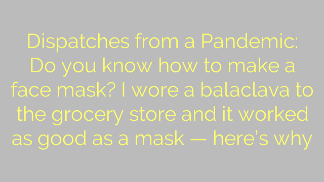 Dispatches from a Pandemic: Do you know how to make a face mask? I wore a balaclava to the grocery store and it worked as good as a mask — here's why