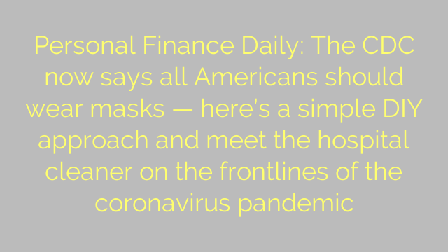 Personal Finance Daily: The CDC now says all Americans should wear masks — here's a simple DIY approach and meet the hospital cleaner on the frontlines of the coronavirus pandemic