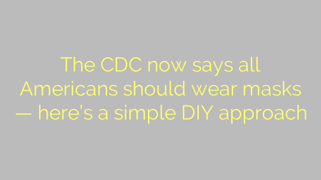 The CDC now says all Americans should wear masks — here's a simple DIY approach