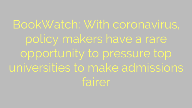 BookWatch: With coronavirus, policy makers have a rare opportunity to pressure top universities to make admissions fairer