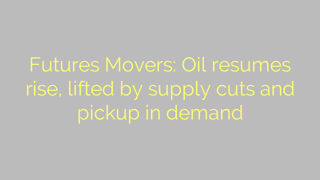 Futures Movers: Oil resumes rise, lifted by supply cuts and pickup in demand