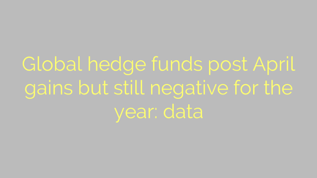 Global hedge funds post April gains but still negative for the year: data