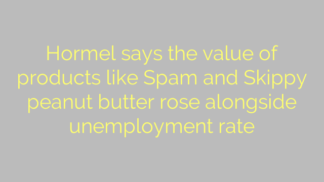 Hormel says the value of products like Spam and Skippy peanut butter rose alongside unemployment rate