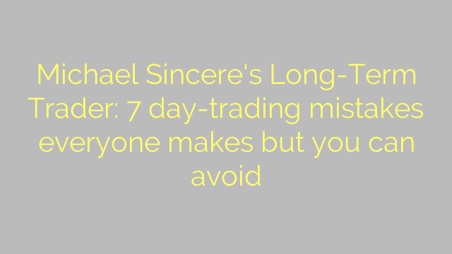 Michael Sincere's Long-Term Trader: 7 day-trading mistakes everyone makes but you can avoid