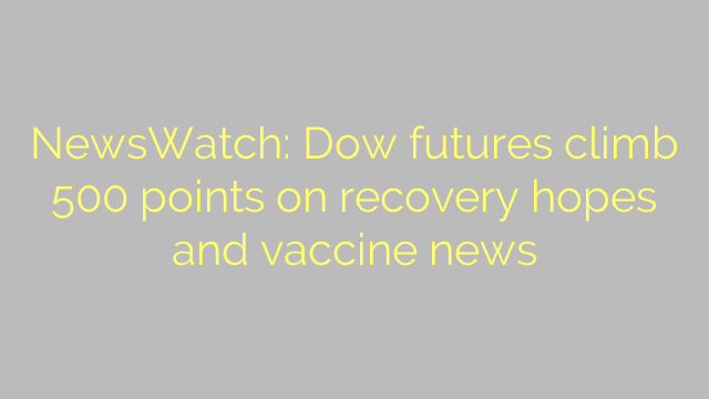 NewsWatch: Dow futures climb 500 points on recovery hopes and vaccine news