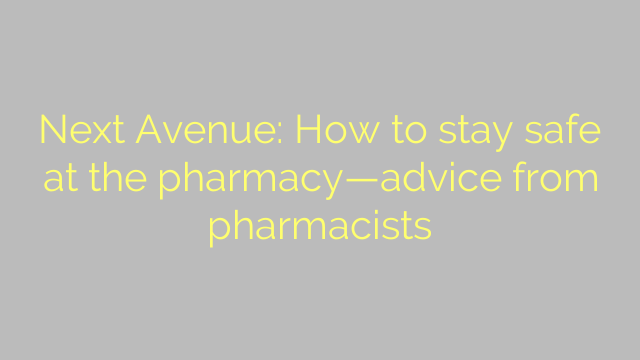 Next Avenue: How to stay safe at the pharmacy—advice from pharmacists