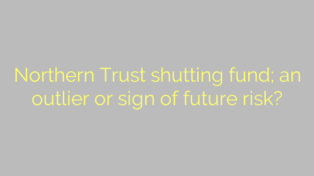 Northern Trust shutting fund; an outlier or sign of future risk?