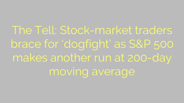 The Tell: Stock-market traders brace for 'dogfight' as S&P 500 makes another run at 200-day moving average
