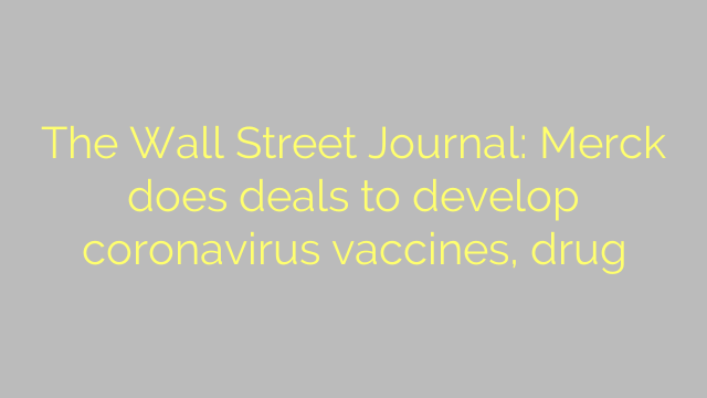 The Wall Street Journal: Merck does deals to develop coronavirus vaccines, drug