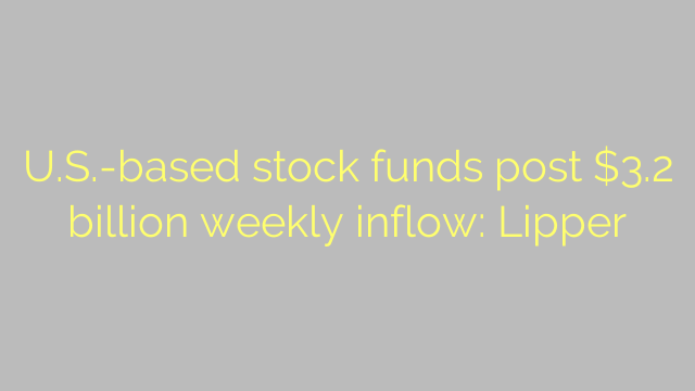 U.S.-based stock funds post $3.2 billion weekly inflow: Lipper