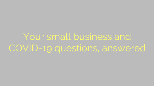 Your small business and COVID-19 questions, answered