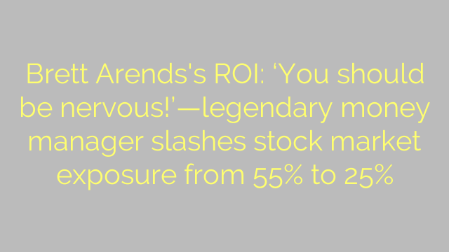 Brett Arends's ROI: 'You should be nervous!'—legendary money manager slashes stock market exposure from 55% to 25%
