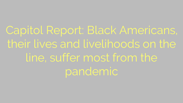 Capitol Report: Black Americans, their lives and livelihoods on the line, suffer most from the pandemic