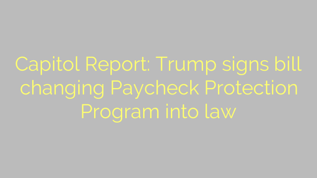 Capitol Report: Trump signs bill changing Paycheck Protection Program into law