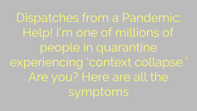 Dispatches from a Pandemic: Help! I'm one of millions of people in quarantine experiencing 'context collapse.' Are you? Here are all the symptoms
