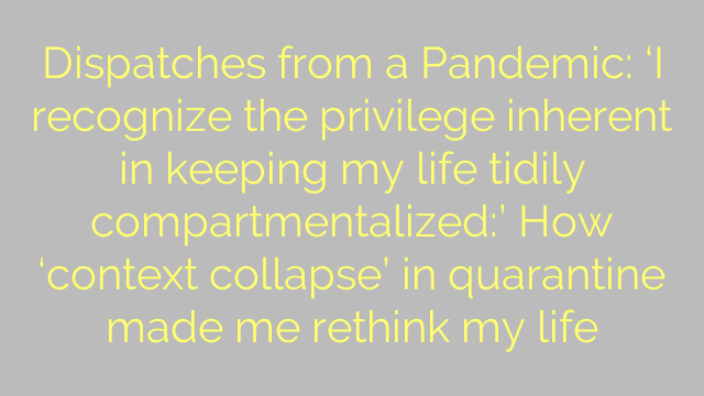 Dispatches from a Pandemic: 'I recognize the privilege inherent in keeping my life tidily compartmentalized:' How 'context collapse' in quarantine made me rethink my life