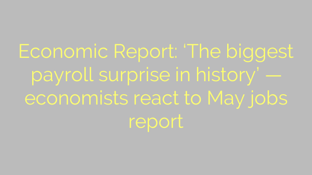 Economic Report: 'The biggest payroll surprise in history' — economists react to May jobs report