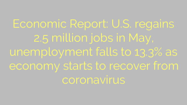 Economic Report: U.S. regains 2.5 million jobs in May, unemployment falls to 13.3% as economy starts to recover from coronavirus