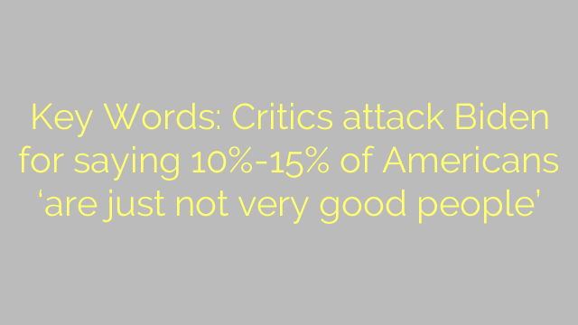 Key Words: Critics attack Biden for saying 10%-15% of Americans 'are just not very good people'