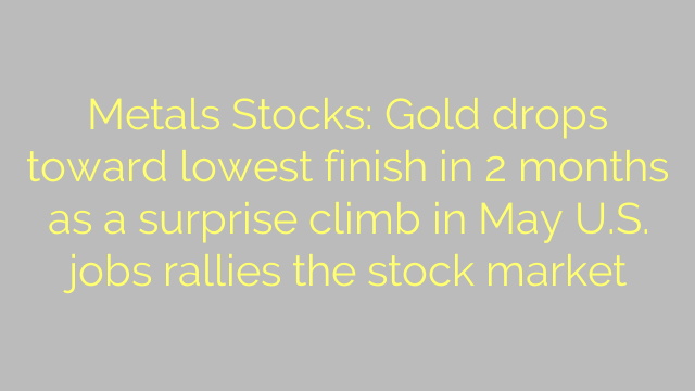 Metals Stocks: Gold drops toward lowest finish in 2 months as a surprise climb in May U.S. jobs rallies the stock market