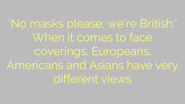 'No masks please, we're British:' When it comes to face coverings, Europeans, Americans and Asians have very different views