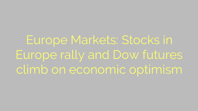 Europe Markets: Stocks in Europe rally and Dow futures climb on economic optimism