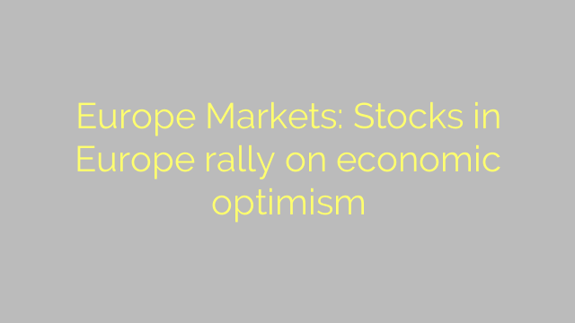 Europe Markets: Stocks in Europe rally on economic optimism