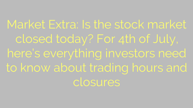 Market Extra: Is the stock market closed today? For 4th of July, here's everything investors need to know about trading hours and closures