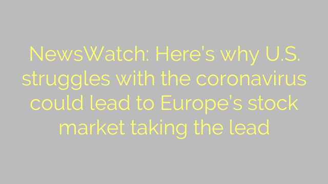 NewsWatch: Here's why U.S. struggles with the coronavirus could lead to Europe's stock market taking the lead