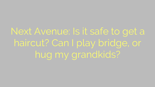 Next Avenue: Is it safe to get a haircut? Can I play bridge, or hug my grandkids?