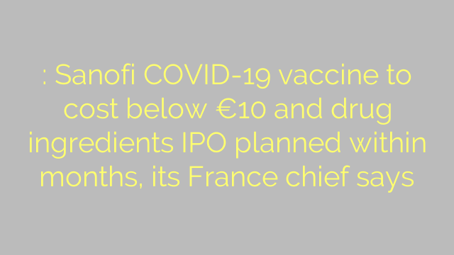 : Sanofi COVID-19 vaccine to cost below €10 and drug ingredients IPO planned within months, its France chief says