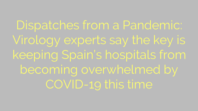 Dispatches from a Pandemic: Virology experts say the key is keeping Spain's hospitals from becoming overwhelmed by COVID-19 this time