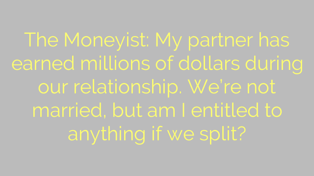 The Moneyist: My partner has earned millions of dollars during our relationship. We're not married, but am I entitled to anything if we split?