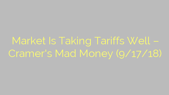 Market Is Taking Tariffs Well – Cramer's Mad Money (9/17/18)