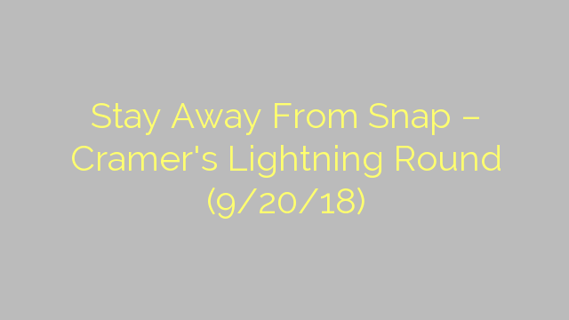 Stay Away From Snap – Cramer's Lightning Round (9/20/18)