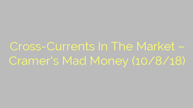 Cross-Currents In The Market – Cramer's Mad Money (10/8/18)