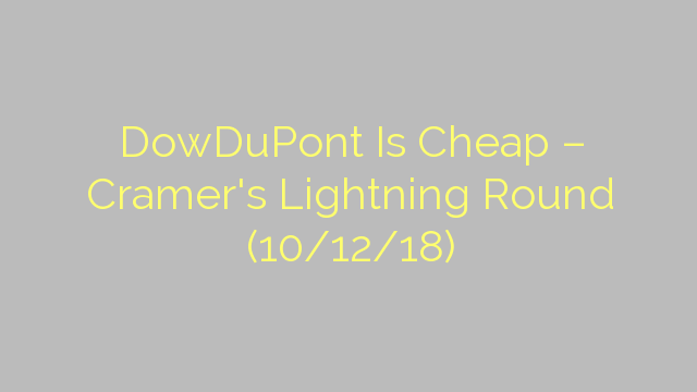 DowDuPont Is Cheap – Cramer's Lightning Round (10/12/18)