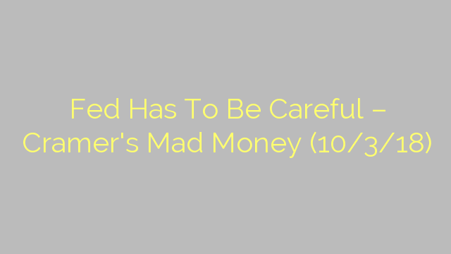Fed Has To Be Careful – Cramer's Mad Money (10/3/18)