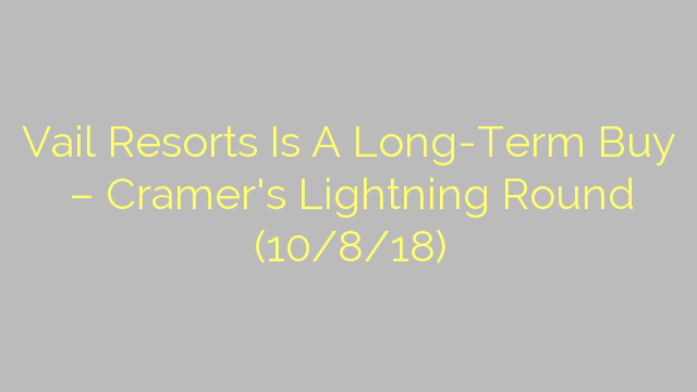 Vail Resorts Is A Long-Term Buy – Cramer's Lightning Round (10/8/18)