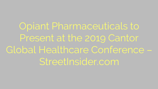 Opiant Pharmaceuticals to Present at the 2019 Cantor Global Healthcare Conference – StreetInsider.com
