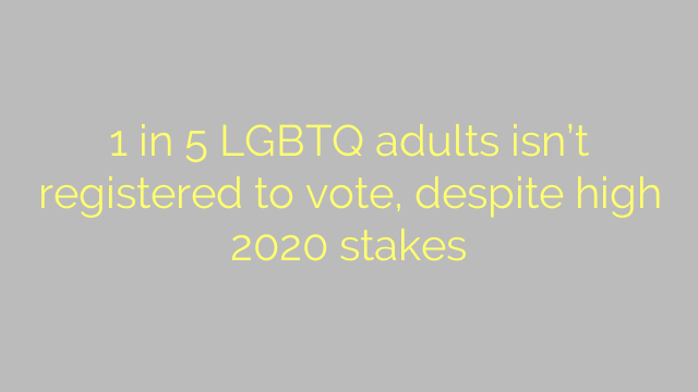 1 in 5 LGBTQ adults isn't registered to vote, despite high 2020 stakes