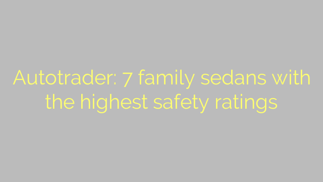 Autotrader: 7 family sedans with the highest safety ratings